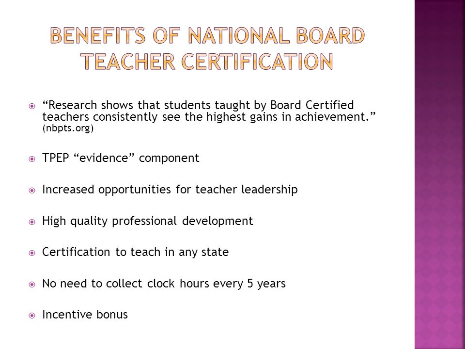  Research shows that students taught by Board Certified teachers consistently see the highest gains in achievement. (nbpts.org)  TPEP evidence component  Increased opportunities for teacher leadership  High quality professional development  Certification to teach in any state  No need to collect clock hours every 5 years  Incentive bonus