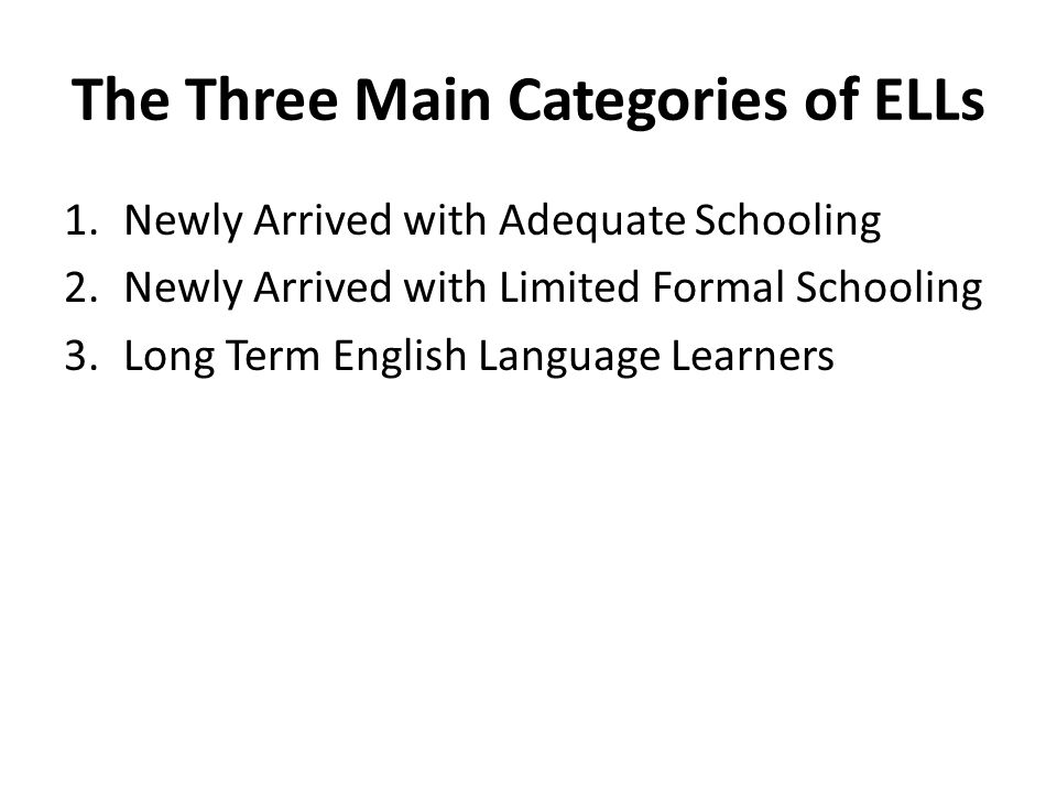 The Three Main Categories of ELLs 1.Newly Arrived with Adequate Schooling 2.Newly Arrived with Limited Formal Schooling 3.Long Term English Language Learners