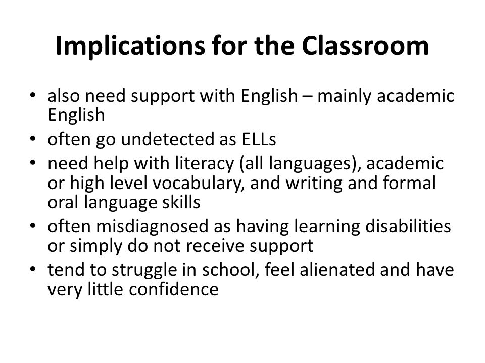 Implications for the Classroom also need support with English – mainly academic English often go undetected as ELLs need help with literacy (all languages), academic or high level vocabulary, and writing and formal oral language skills often misdiagnosed as having learning disabilities or simply do not receive support tend to struggle in school, feel alienated and have very little confidence