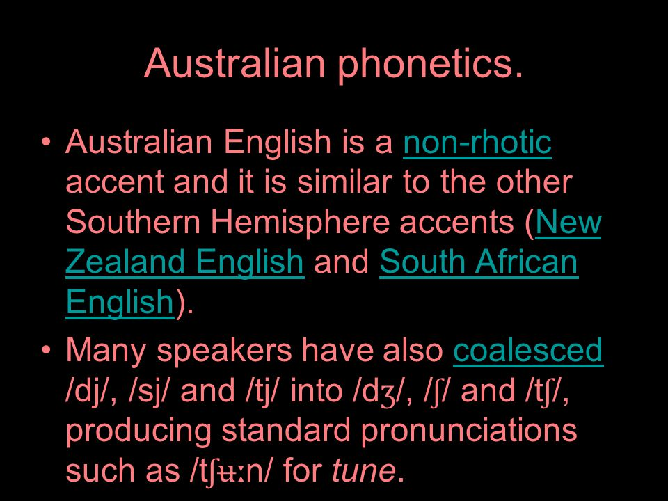 Australian phonetics. Australian English is a non-rhotic accent and it is similar to the other Southern Hemisphere accents (New Zealand English and So