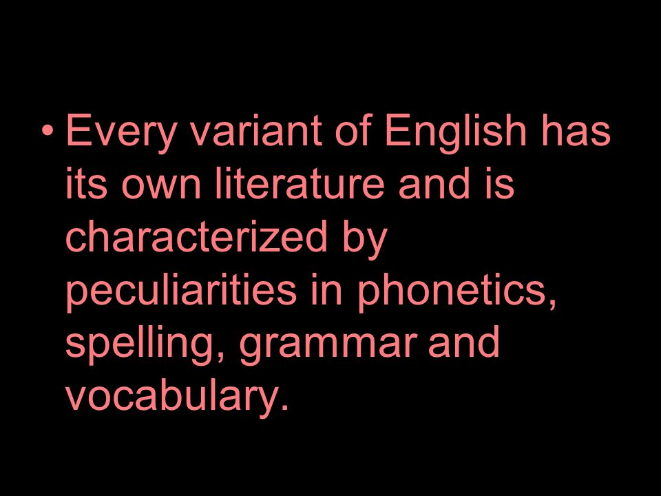Every variant of English has its own literature and is characterized by peculiarities in phonetics, spelling, grammar and vocabulary.