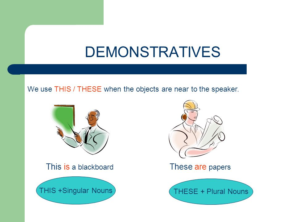 DEMONSTRATIVES We use THIS / THESE when the objects are near to the speaker. This is a blackboard These are papers THIS +Singular Nouns THESE + Plural