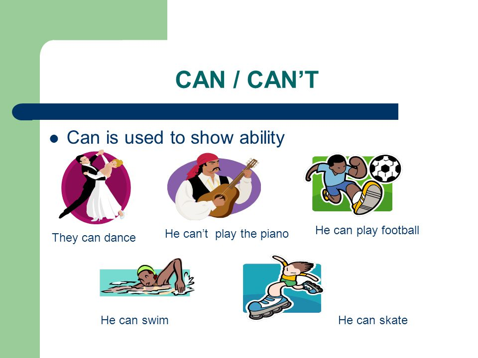 CAN / CAN'T Can is used to show ability They can dance He can't play the piano He can play football He can swimHe can skate