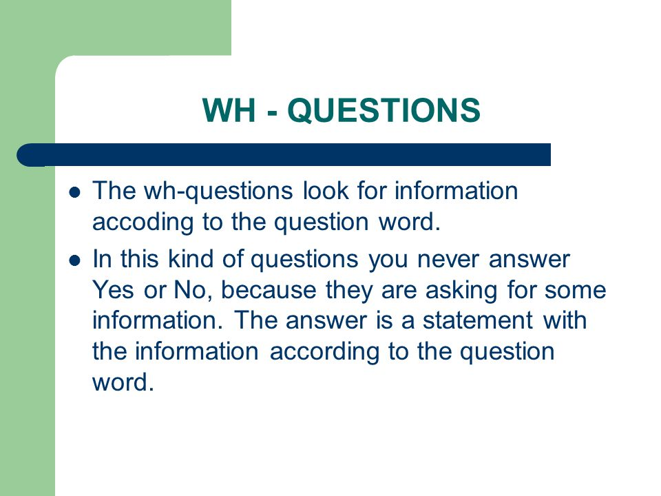 WH - QUESTIONS Wh-wordInformation about… Example WhatThings Name Occupations Activities What is this.