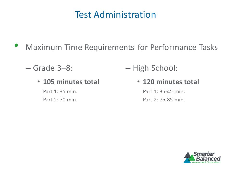 Test Administration Maximum Time Requirements for Performance Tasks – Grade 3–8: 105 minutes total Part 1: 35 min. Part 2: 70 min. – High School: 120