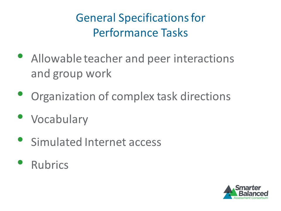 General Specifications for Performance Tasks Allowable teacher and peer interactions and group work Organization of complex task directions Vocabulary