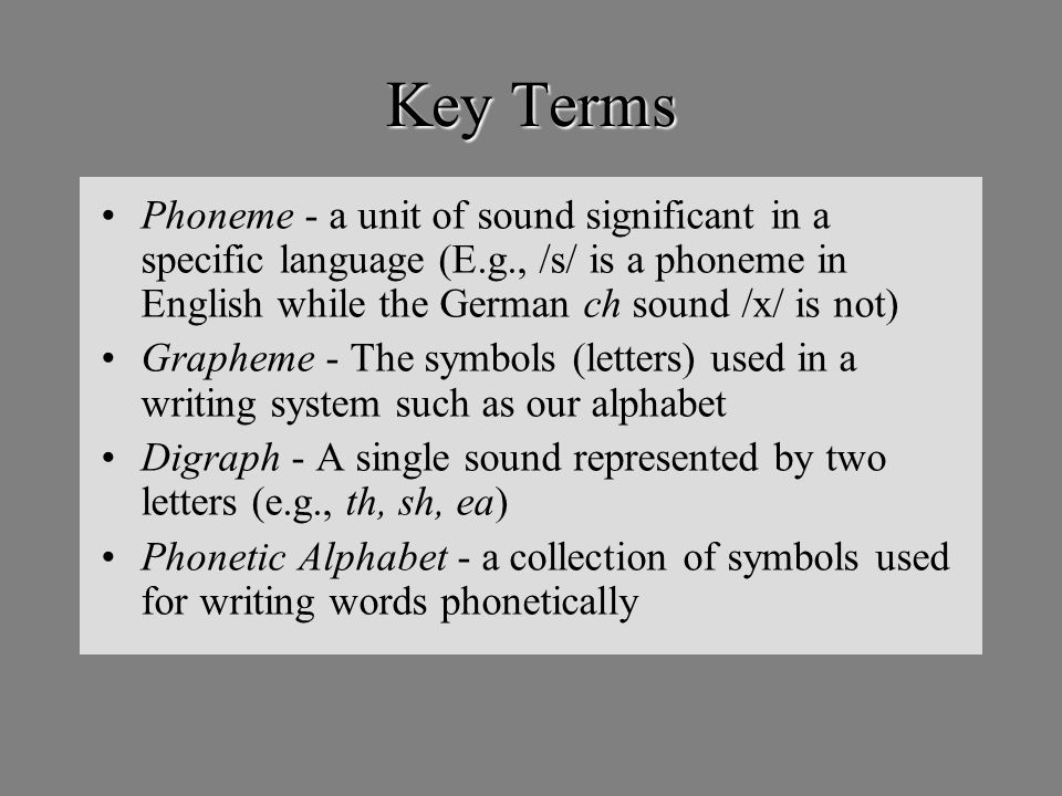 Key Terms Phoneme - a unit of sound significant in a specific language (E.g., /s/ is a phoneme in English while the German ch sound /x/ is not) Grapheme - The symbols (letters) used in a writing system such as our alphabet Digraph - A single sound represented by two letters (e.g., th, sh, ea) Phonetic Alphabet - a collection of symbols used for writing words phonetically