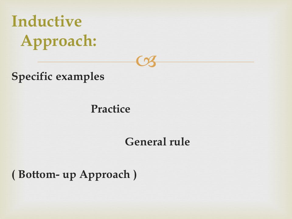  Inductive Approach: Specific examples Practice General rule ( Bottom- up Approach )