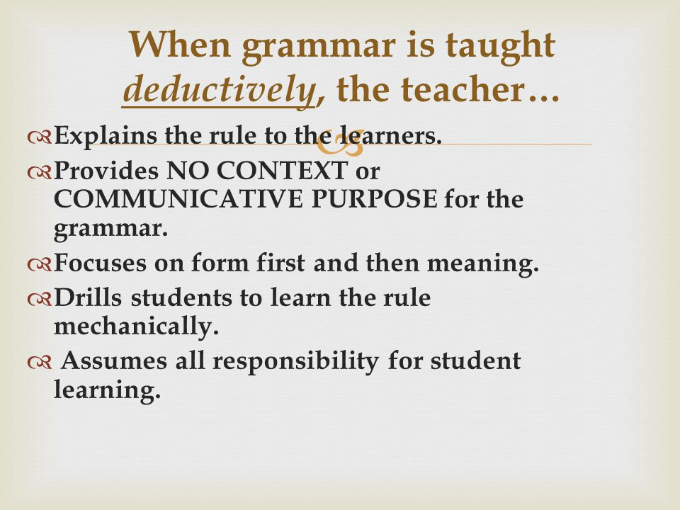   Explains the rule to the learners.  Provides NO CONTEXT or COMMUNICATIVE PURPOSE for the grammar.  Focuses on form first and then meaning.  Dri