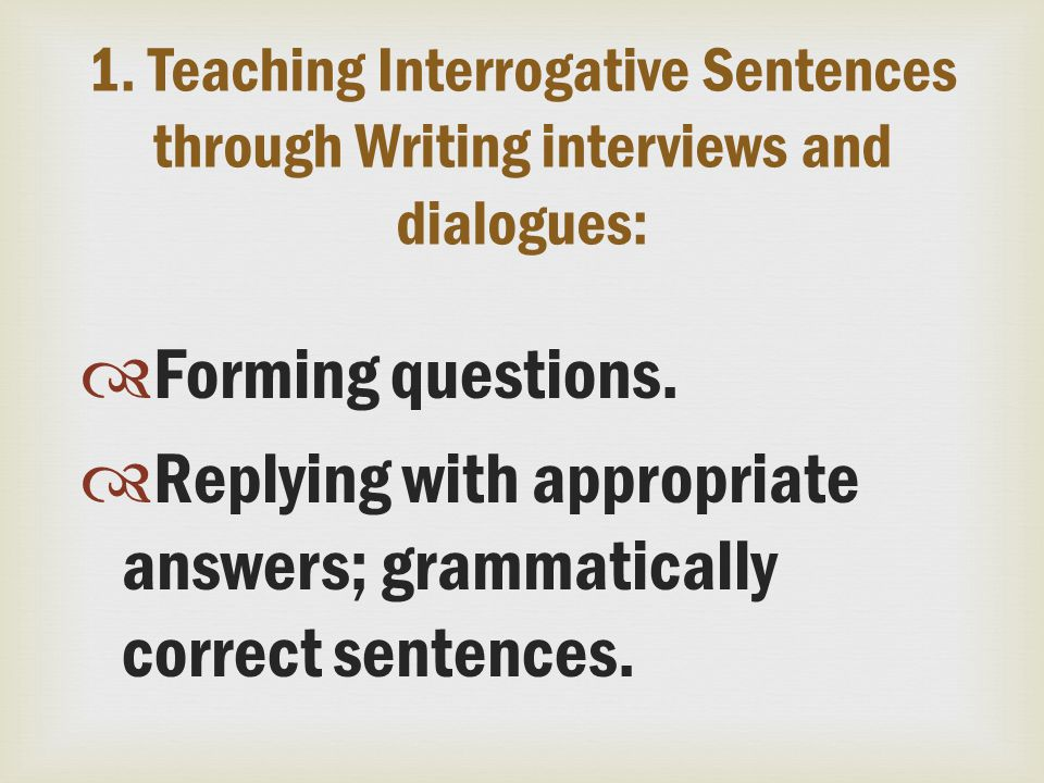 1. Teaching Interrogative Sentences through Writing interviews and dialogues:  Forming questions.  Replying with appropriate answers; grammatically