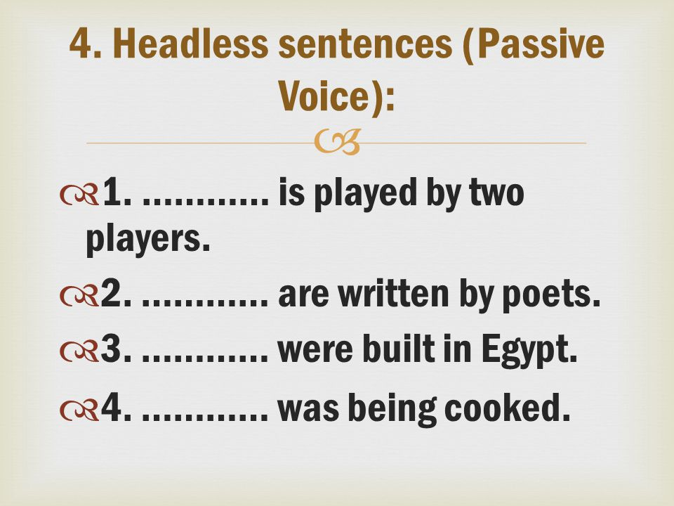   1. ………… is played by two players.  2. ………… are written by poets.  3. ………… were built in Egypt.  4. ………… was being cooked. 4. Headless sentences