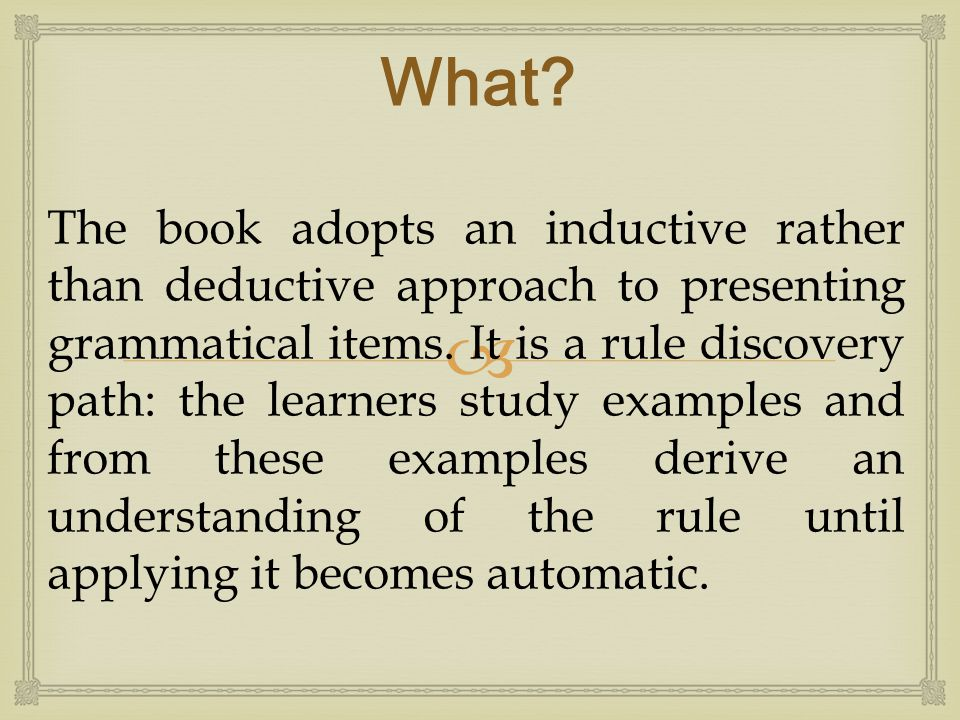  The book adopts an inductive rather than deductive approach to presenting grammatical items. It is a rule discovery path: the learners study example