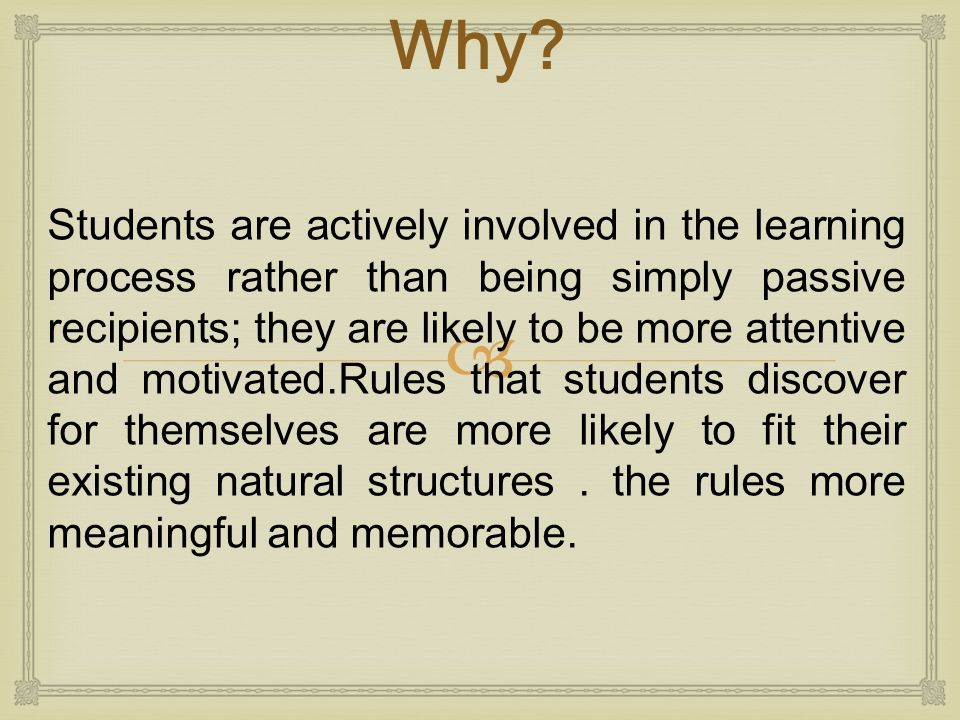  Students are actively involved in the learning process rather than being simply passive recipients; they are likely to be more attentive and motivat