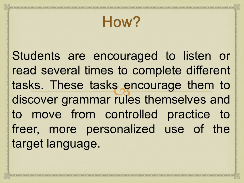  Students are encouraged to listen or read several times to complete different tasks. These tasks encourage them to discover grammar rules themselves