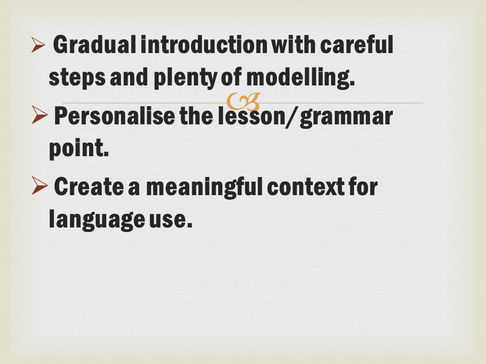   Gradual introduction with careful steps and plenty of modelling.  Personalise the lesson/grammar point.  Create a meaningful context for languag