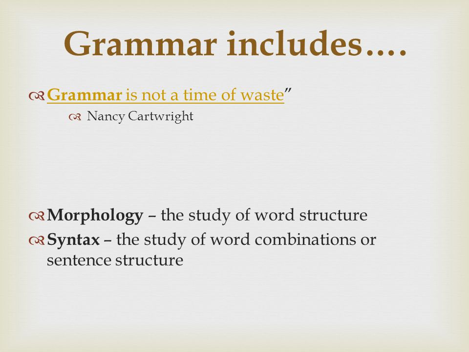 "Grammar includes….  Grammar is not a time of waste"" Grammar is not a time of waste  Nancy Cartwright  Morphology – the study of word structure  Sy"