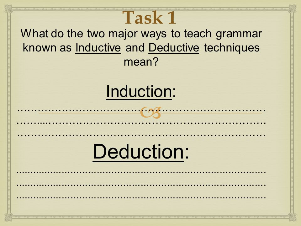  What do the two major ways to teach grammar known as Inductive and Deductive techniques mean? Induction: ……………………………………………………………… ……....………………………………