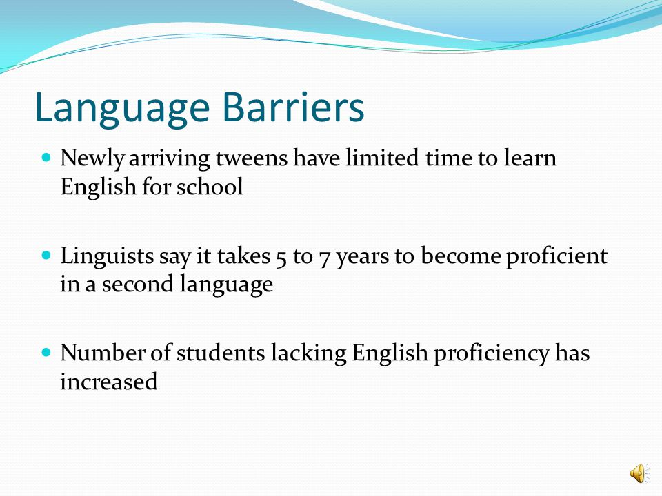 Language Barriers Newly arriving tweens have limited time to learn English for school Linguists say it takes 5 to 7 years to become proficient in a second language Number of students lacking English proficiency has increased