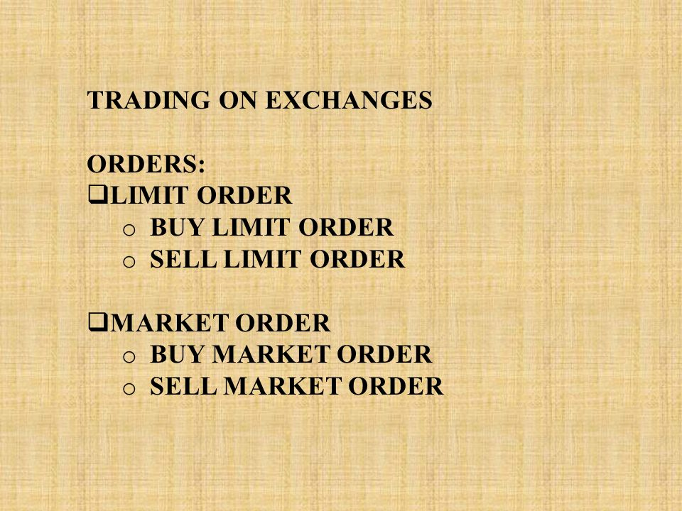 TRADING ON EXCHANGES ORDERS:  LIMIT ORDER o BUY LIMIT ORDER o SELL LIMIT ORDER  MARKET ORDER o BUY MARKET ORDER o SELL MARKET ORDER