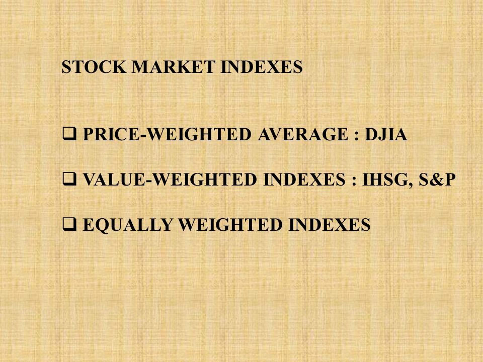 STOCK MARKET INDEXES  PRICE-WEIGHTED AVERAGE : DJIA  VALUE-WEIGHTED INDEXES : IHSG, S&P  EQUALLY WEIGHTED INDEXES
