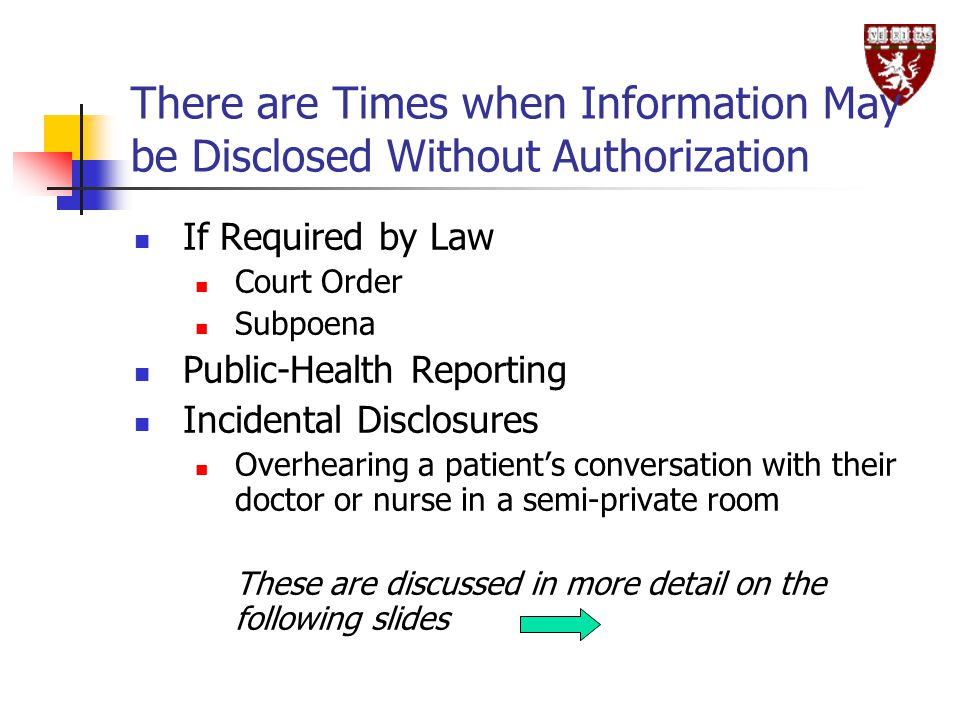There are Times when Information May be Disclosed Without Authorization If Required by Law Court Order Subpoena Public-Health Reporting Incidental Disclosures Overhearing a patient's conversation with their doctor or nurse in a semi-private room These are discussed in more detail on the following slides