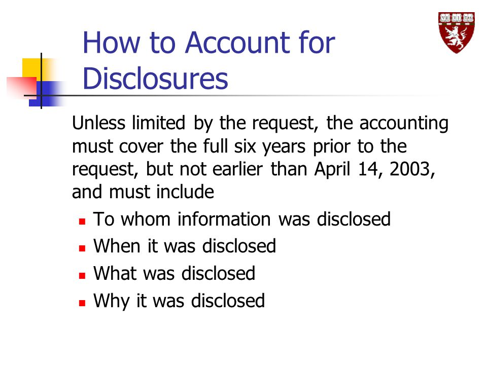 How to Account for Disclosures Unless limited by the request, the accounting must cover the full six years prior to the request, but not earlier than April 14, 2003, and must include To whom information was disclosed When it was disclosed What was disclosed Why it was disclosed