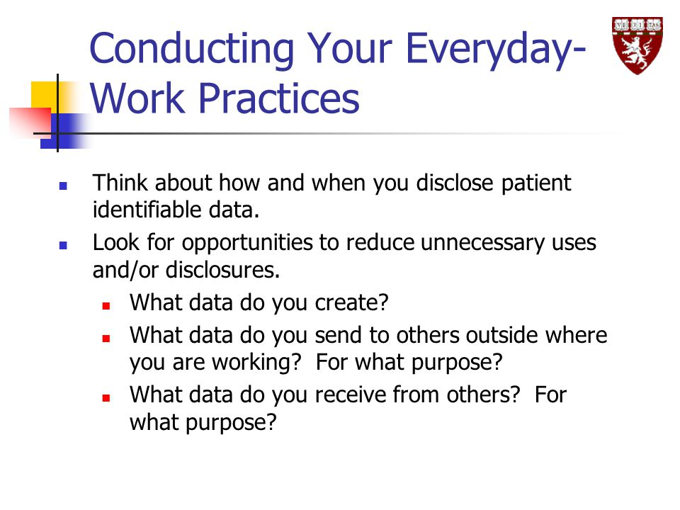 Conducting Your Everyday- Work Practices Think about how and when you disclose patient identifiable data.