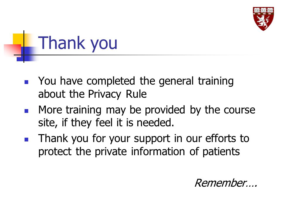Thank you You have completed the general training about the Privacy Rule More training may be provided by the course site, if they feel it is needed.
