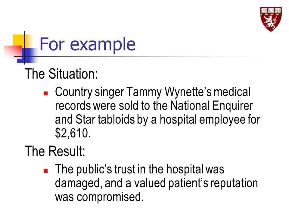 For example The Situation: Country singer Tammy Wynette's medical records were sold to the National Enquirer and Star tabloids by a hospital employee for $2,610.