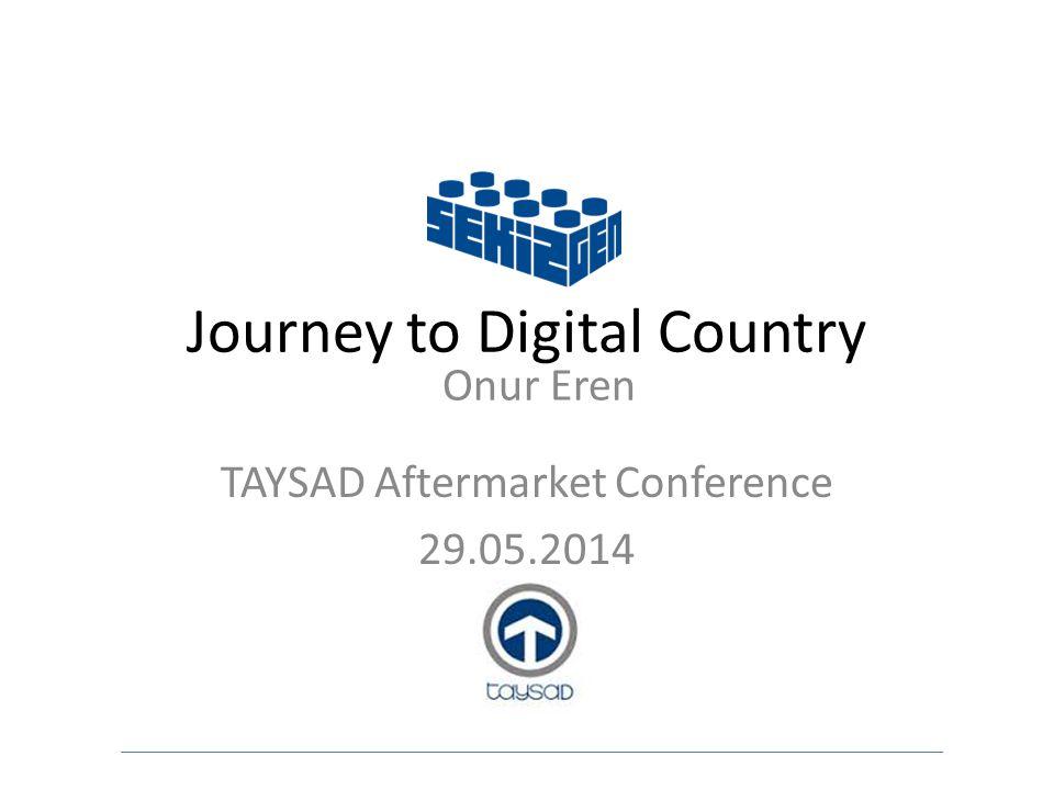 Journey to Digital Country TAYSAD Aftermarket Conference 29.05.2014 Onur Eren