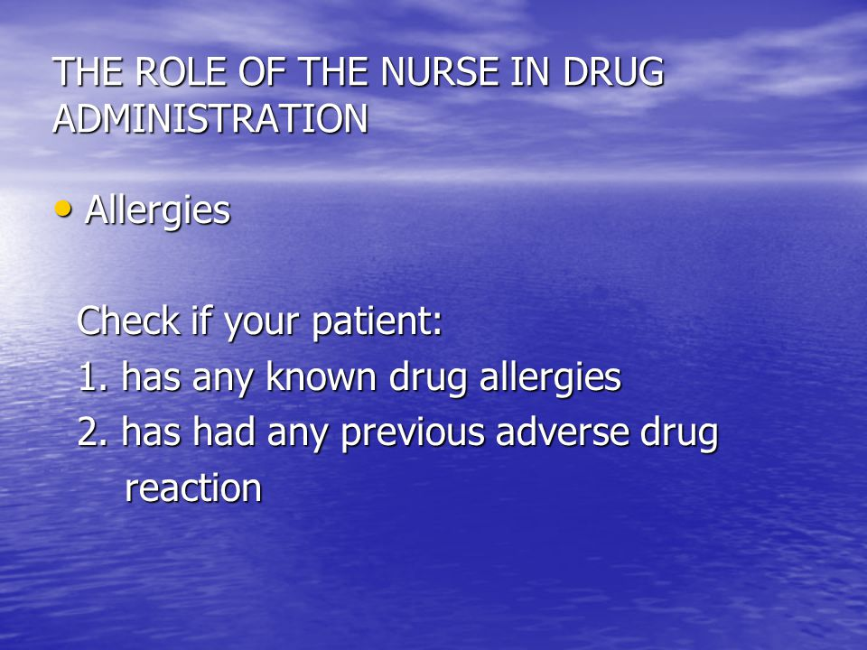 THE ROLE OF THE NURSE IN DRUG ADMINISTRATION Allergies Allergies Check if your patient: Check if your patient: 1. has any known drug allergies 1. has
