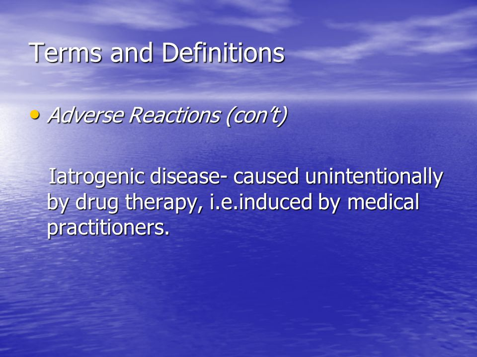 Terms and Definitions Adverse Reactions (con't) Adverse Reactions (con't) Iatrogenic disease- caused unintentionally by drug therapy, i.e.induced by m