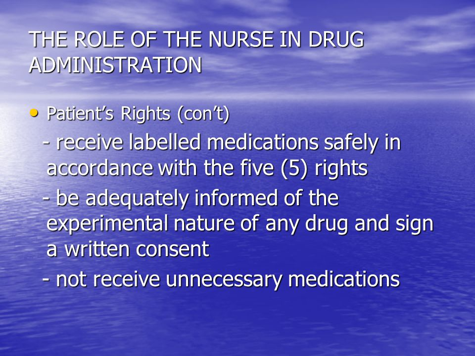THE ROLE OF THE NURSE IN DRUG ADMINISTRATION Patient's Rights (con't) Patient's Rights (con't) - receive labelled medications safely in accordance wit