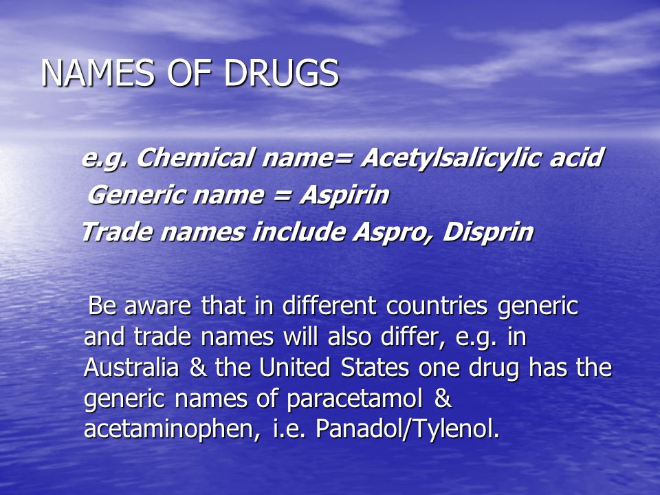 NAMES OF DRUGS e.g. Chemical name= Acetylsalicylic acid e.g. Chemical name= Acetylsalicylic acid Generic name = Aspirin Generic name = Aspirin Trade n