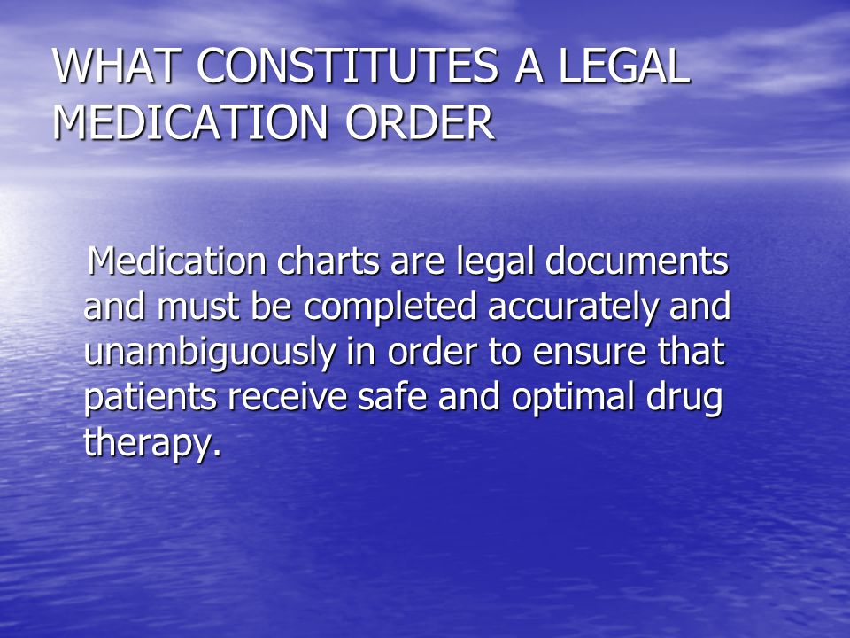 WHAT CONSTITUTES A LEGAL MEDICATION ORDER Medication charts are legal documents and must be completed accurately and unambiguously in order to ensure