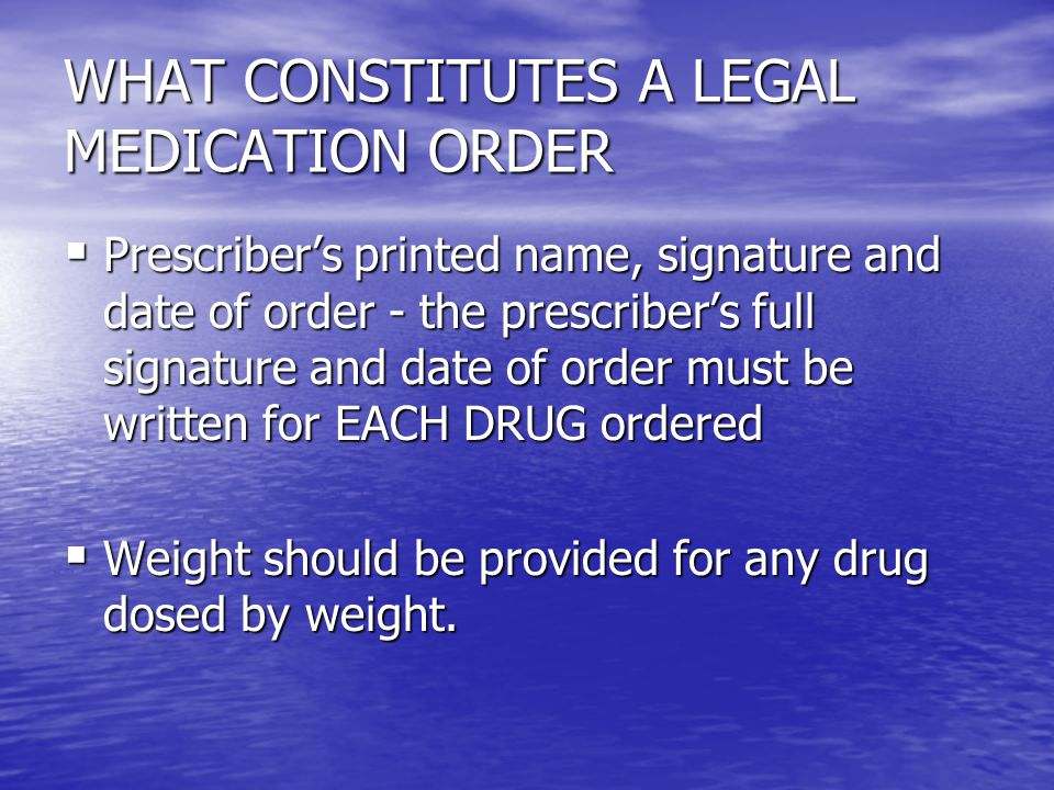 WHAT CONSTITUTES A LEGAL MEDICATION ORDER  Prescriber's printed name, signature and date of order - the prescriber's full signature and date of order