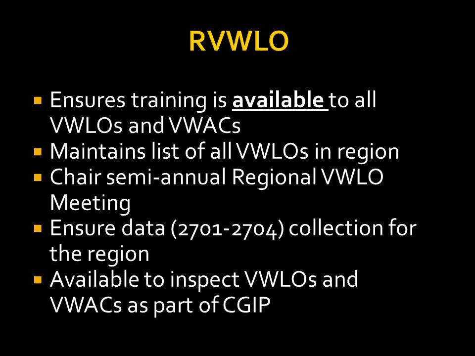 RVWLO  Ensures training is available to all VWLOs and VWACs  Maintains list of all VWLOs in region  Chair semi-annual Regional VWLO Meeting  Ensure data ( ) collection for the region  Available to inspect VWLOs and VWACs as part of CGIP