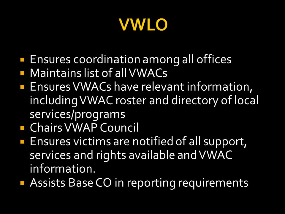 VWLO  Ensures coordination among all offices  Maintains list of all VWACs  Ensures VWACs have relevant information, including VWAC roster and directory of local services/programs  Chairs VWAP Council  Ensures victims are notified of all support, services and rights available and VWAC information.