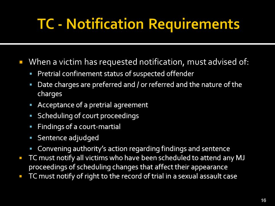 When a victim has requested notification, must advised of:  Pretrial confinement status of suspected offender  Date charges are preferred and / or referred and the nature of the charges  Acceptance of a pretrial agreement  Scheduling of court proceedings  Findings of a court-martial  Sentence adjudged  Convening authority's action regarding findings and sentence  TC must notify all victims who have been scheduled to attend any MJ proceedings of scheduling changes that affect their appearance  TC must notify of right to the record of trial in a sexual assault case 16
