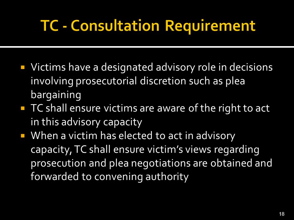  Victims have a designated advisory role in decisions involving prosecutorial discretion such as plea bargaining  TC shall ensure victims are aware of the right to act in this advisory capacity  When a victim has elected to act in advisory capacity, TC shall ensure victim's views regarding prosecution and plea negotiations are obtained and forwarded to convening authority 18