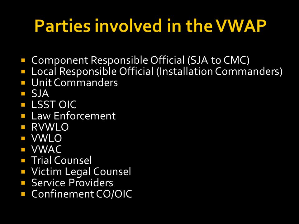 Parties involved in the VWAP  Component Responsible Official (SJA to CMC)  Local Responsible Official (Installation Commanders)  Unit Commanders  SJA  LSST OIC  Law Enforcement  RVWLO  VWLO  VWAC  Trial Counsel  Victim Legal Counsel  Service Providers  Confinement CO/OIC