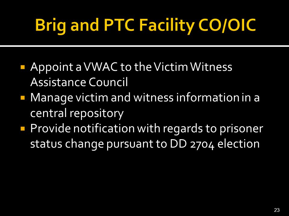  Appoint a VWAC to the Victim Witness Assistance Council  Manage victim and witness information in a central repository  Provide notification with regards to prisoner status change pursuant to DD 2704 election 23