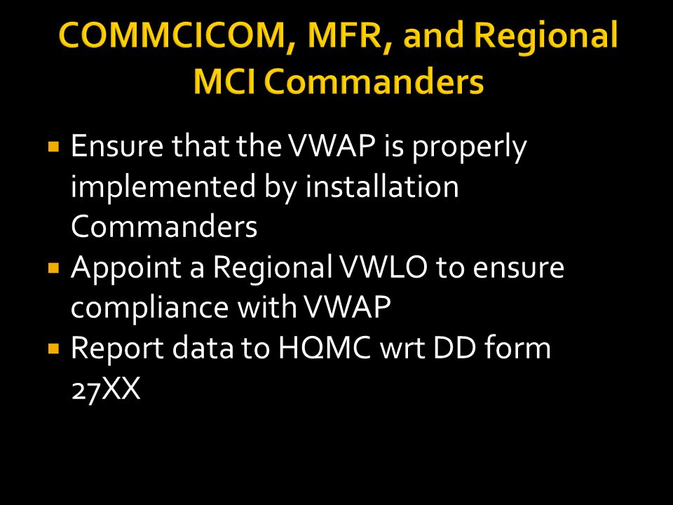 COMMCICOM, MFR, and Regional MCI Commanders  Ensure that the VWAP is properly implemented by installation Commanders  Appoint a Regional VWLO to ens