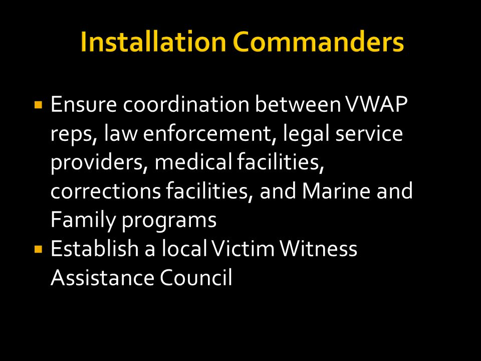 Installation Commanders  Ensure coordination between VWAP reps, law enforcement, legal service providers, medical facilities, corrections facilities, and Marine and Family programs  Establish a local Victim Witness Assistance Council