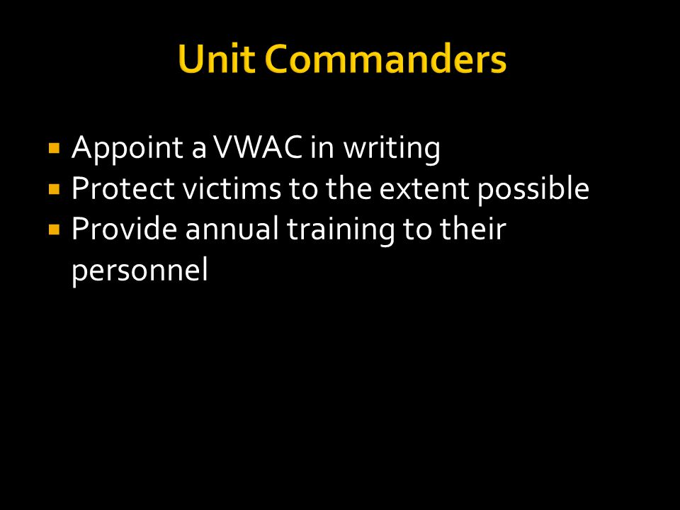 Unit Commanders  Appoint a VWAC in writing  Protect victims to the extent possible  Provide annual training to their personnel