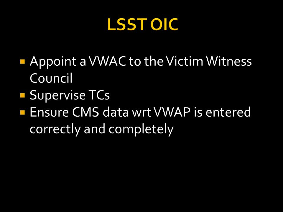 LSST OIC  Appoint a VWAC to the Victim Witness Council  Supervise TCs  Ensure CMS data wrt VWAP is entered correctly and completely