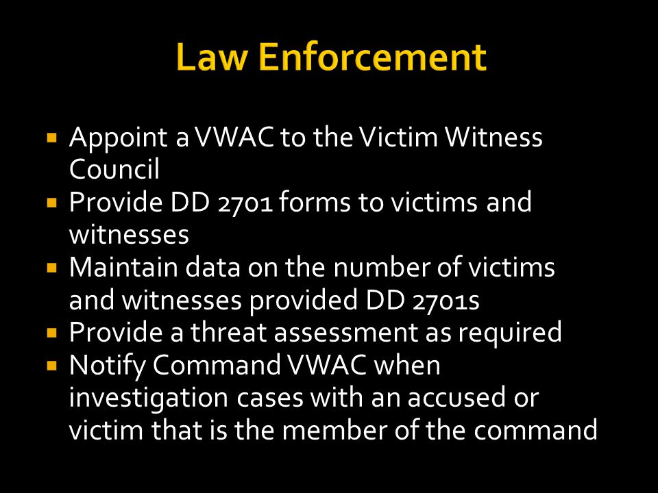 Law Enforcement  Appoint a VWAC to the Victim Witness Council  Provide DD 2701 forms to victims and witnesses  Maintain data on the number of victi
