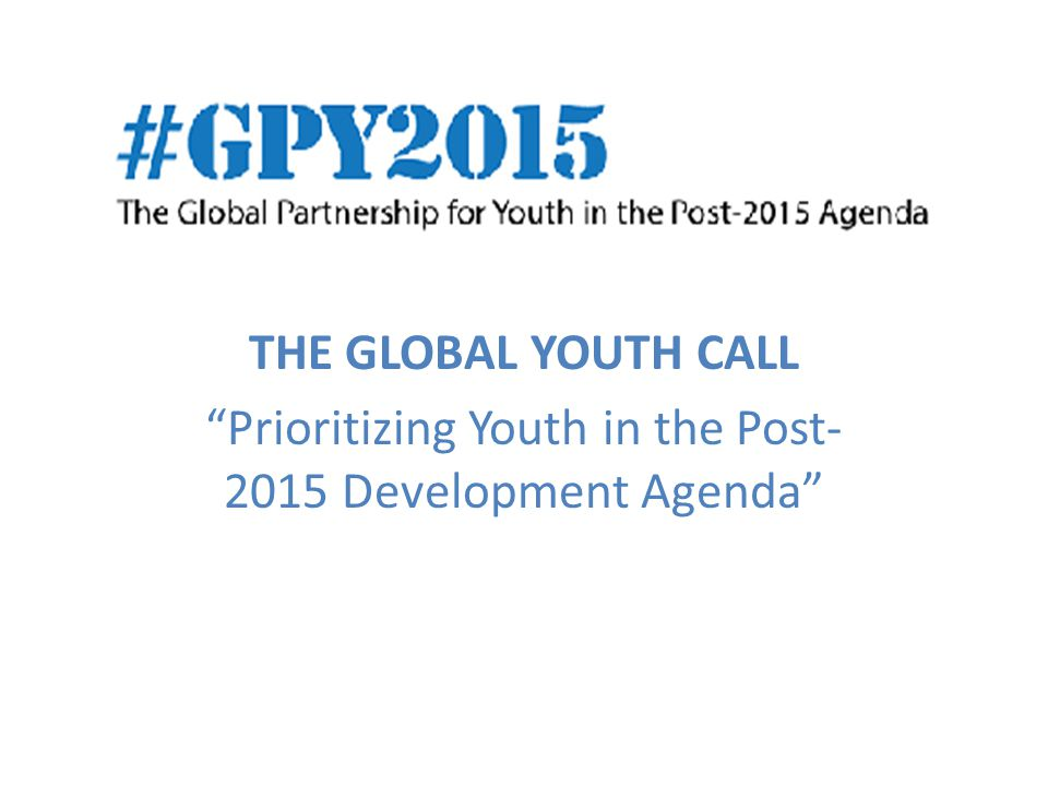THE GLOBAL YOUTH CALL Prioritizing Youth in the Post Development Agenda
