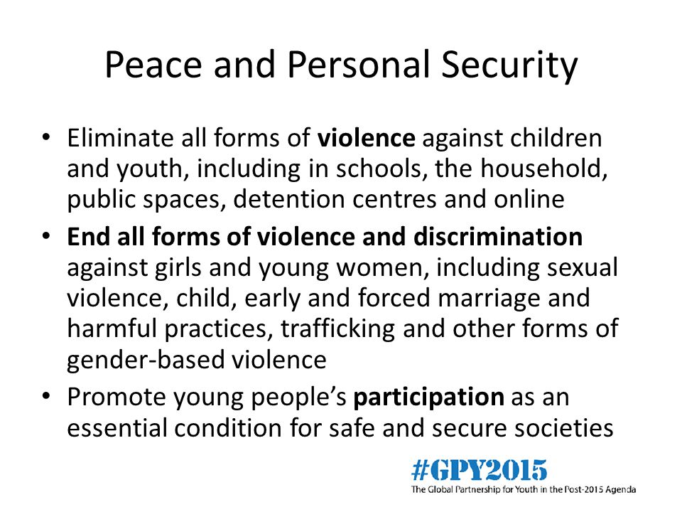 Peace and Personal Security Eliminate all forms of violence against children and youth, including in schools, the household, public spaces, detention centres and online End all forms of violence and discrimination against girls and young women, including sexual violence, child, early and forced marriage and harmful practices, trafficking and other forms of gender-based violence Promote young people's participation as an essential condition for safe and secure societies