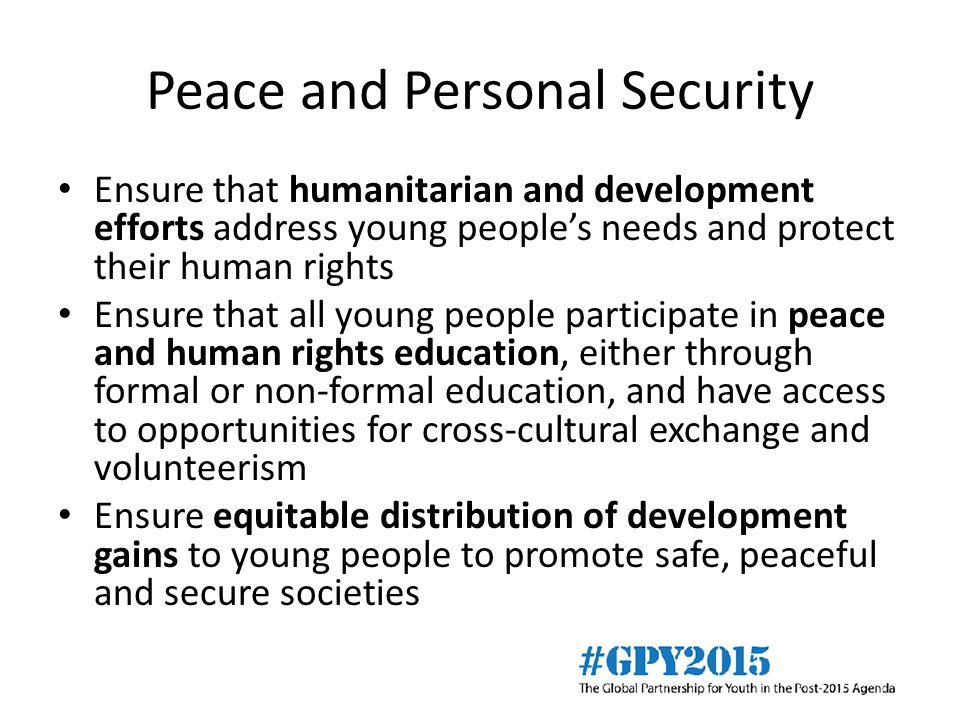 Peace and Personal Security Ensure that humanitarian and development efforts address young people's needs and protect their human rights Ensure that all young people participate in peace and human rights education, either through formal or non-formal education, and have access to opportunities for cross-cultural exchange and volunteerism Ensure equitable distribution of development gains to young people to promote safe, peaceful and secure societies